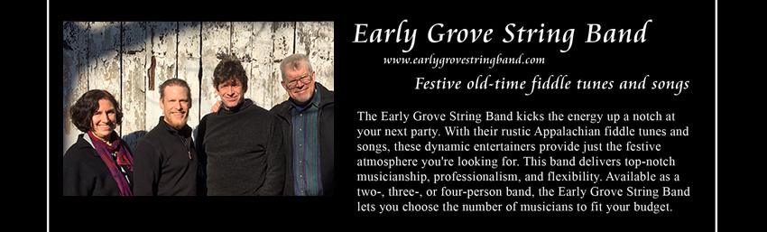 Early Grove String Band, www.earlygrovestringband.com, Festive old-time fiddle tunes and songs;     The Early Grove String Band, based in Charlottesville, Virginia, kicks the energy up a notch at your next party.     With their rustic Appalachian fiddle tunes and songs, these dynamic entertainers provide just the festive atmosphere you're looking for.     This band delivers top-notch musicianship, professionalism, and flexibility.     Available as a two-, three-, or four-person band, the Early Grove String Band lets you choose the number of musicians to fit your budget.